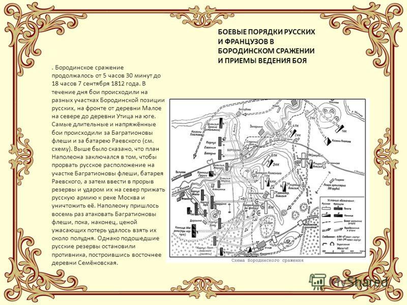 БОЕВЫЕ ПОРЯДКИ РУССКИХ И ФРАНЦУЗОВ В БОРОДИНСКОМ СРАЖЕНИИ И ПРИЕМЫ ВЕДЕНИЯ БОЯ. Бородинское сражение продолжалось от 5 часов 30 минут до 18 часов 7 сентября 1812 года. В течение дня бои происходили на разных участках Бородинской позиции русских, на ф