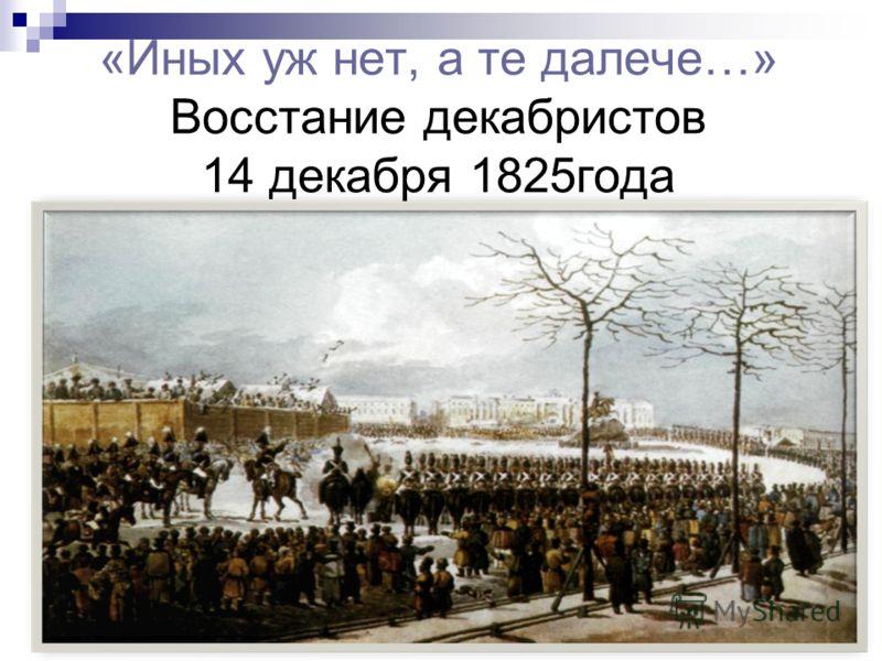 «Иных уж нет, а те далече…» Восстание декабристов 14 декабря 1825года