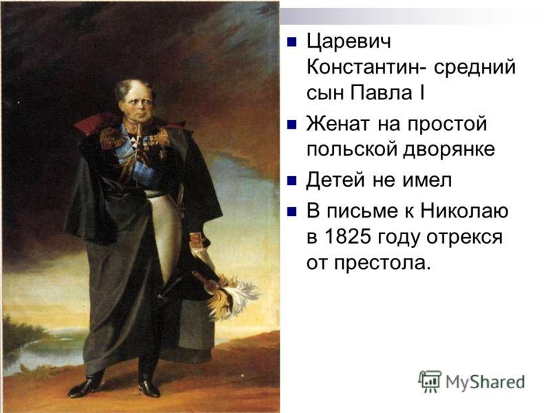 Царевич Константин- средний сын Павла I Женат на простой польской дворянке Детей не имел В письме к Николаю в 1825 году отрекся от престола.