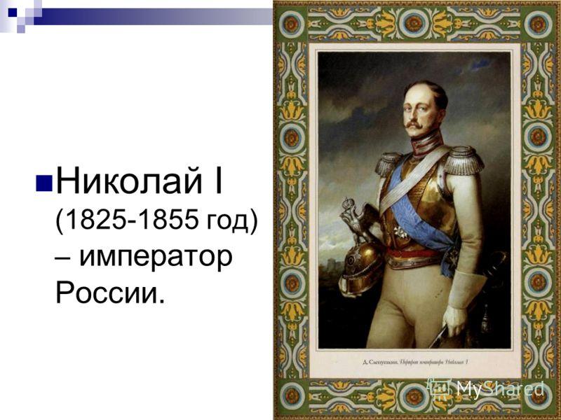 Николай I (1825-1855 год) – император России.