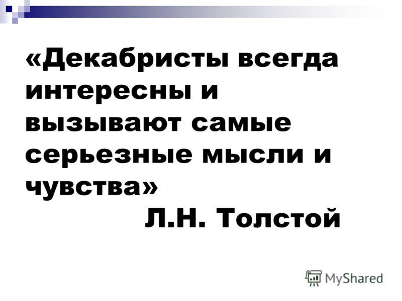 «Декабристы всегда интересны и вызывают самые серьезные мысли и чувства» Л.Н. Толстой
