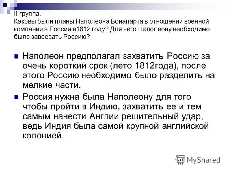 II группа. Каковы были планы Наполеона Бонапарта в отношении военной компании в России в1812 году? Для чего Наполеону необходимо было завоевать Россию? Наполеон предполагал захватить Россию за очень короткий срок (лето 1812года), после этого Россию н