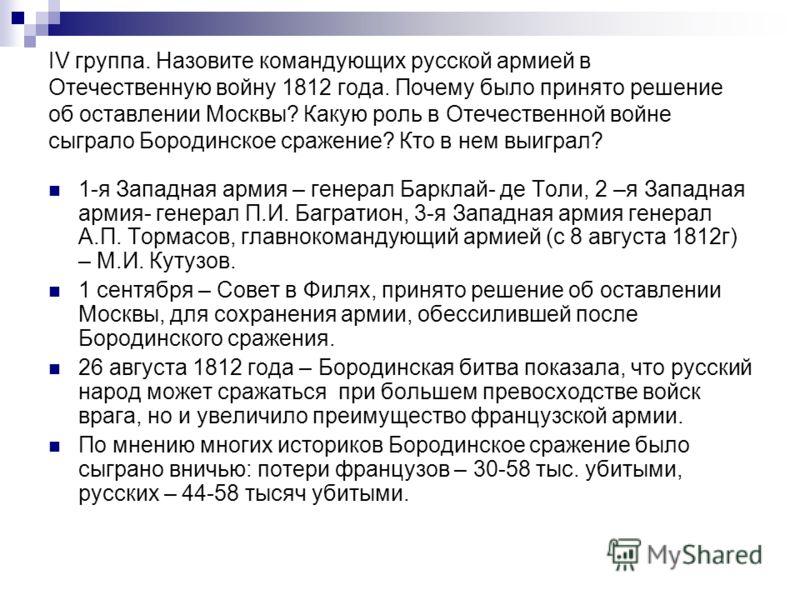 IV группа. Назовите командующих русской армией в Отечественную войну 1812 года. Почему было принято решение об оставлении Москвы? Какую роль в Отечественной войне сыграло Бородинское сражение? Кто в нем выиграл? 1-я Западная армия – генерал Барклай-