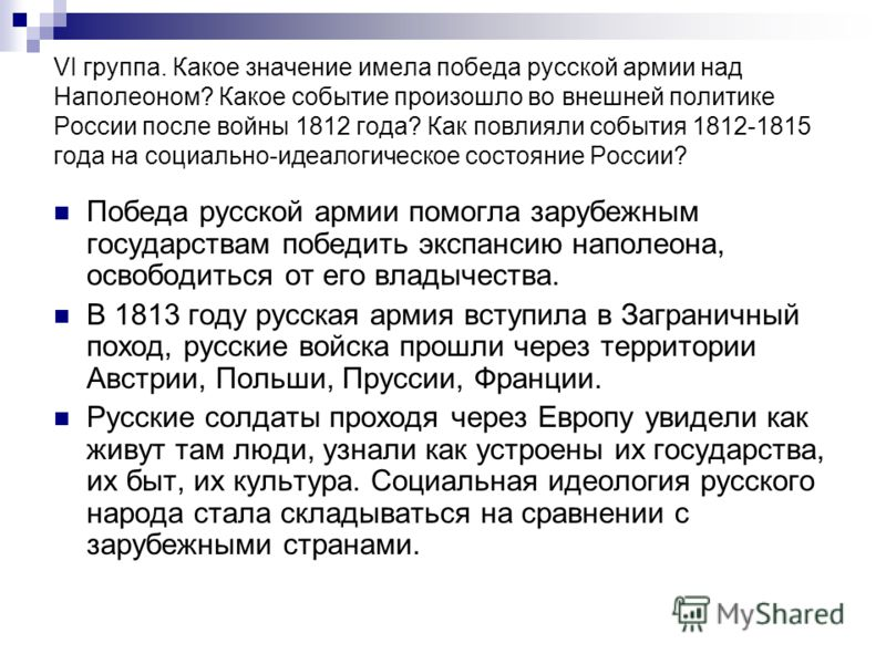 VI группа. Какое значение имела победа русской армии над Наполеоном? Какое событие произошло во внешней политике России после войны 1812 года? Как повлияли события 1812-1815 года на социально-идеалогическое состояние России? Победа русской армии помо