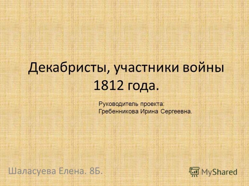 Декабристы, участники войны 1812 года. Шаласуева Елена. 8Б. Руководитель проекта: Гребенникова Ирина Сергеевна.