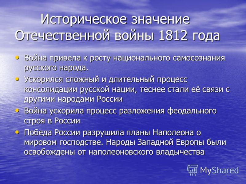 Историческое значение Отечественной войны 1812 года Историческое значение Отечественной войны 1812 года Война привела к росту национального самосознания русского народа. Война привела к росту национального самосознания русского народа. Ускорился слож