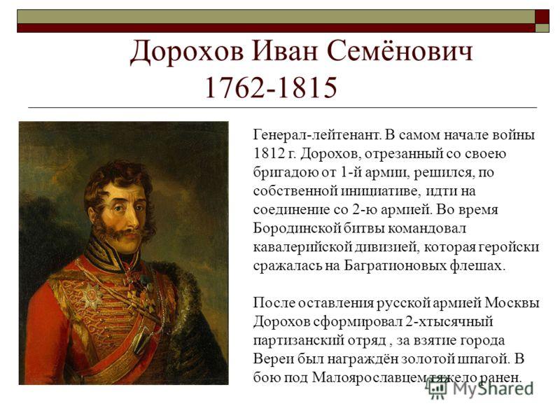 Дорохов Иван Семёнович 1762-1815 Генерал-лейтенант. В самом начале войны 1812 г. Дорохов, отрезанный со своею бригадою от 1-й армии, решился, по собственной инициативе, идти на соединение со 2-ю армией. Во время Бородинской битвы командовал кавалерий