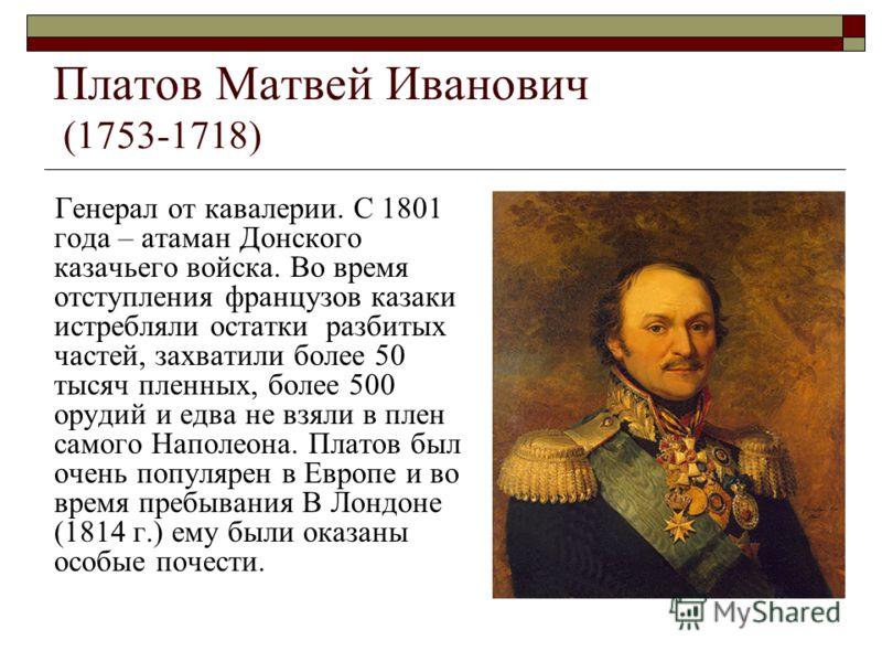 Платов Матвей Иванович (1753-1718) Генерал от кавалерии. С 1801 года – атаман Донского казачьего войска. Во время отступления французов казаки истребляли остатки разбитых частей, захватили более 50 тысяч пленных, более 500 орудий и едва не взяли в пл
