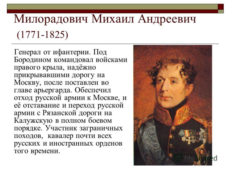 Милорадович Михаил Андреевич (1771-1825) Генерал от ифантерии. Под Бородином командовал войсками правого крыла, надёжно прикрывавшими дорогу на Москву, после поставлен во главе арьергарда. Обеспечил отход русской армии к Москве, и её отставание и пер