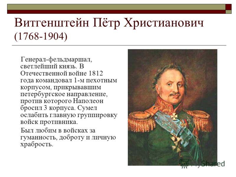 Витгенштейн Пётр Христианович (1768-1904) Генерал-фельдмаршал, светлейший князь. В Отечественной войне 1812 года командовал 1-м пехотным корпусом, прикрывавшим петербургское направление, против которого Наполеон бросил 3 корпуса. Сумел ослабить главн