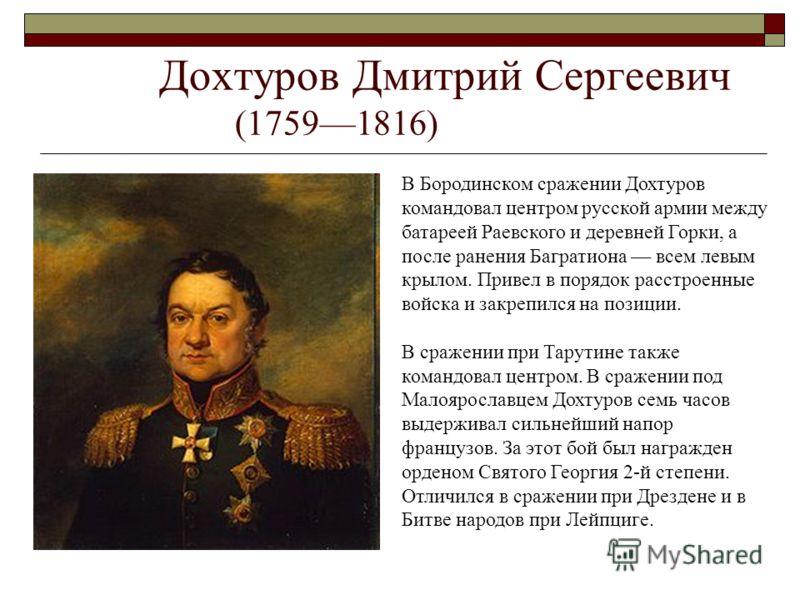 Дохтуров Дмитрий Сергеевич (17591816) В Бородинском сражении Дохтуров командовал центром русской армии между батареей Раевского и деревней Горки, а после ранения Багратиона всем левым крылом. Привел в порядок расстроенные войска и закрепился на позиц