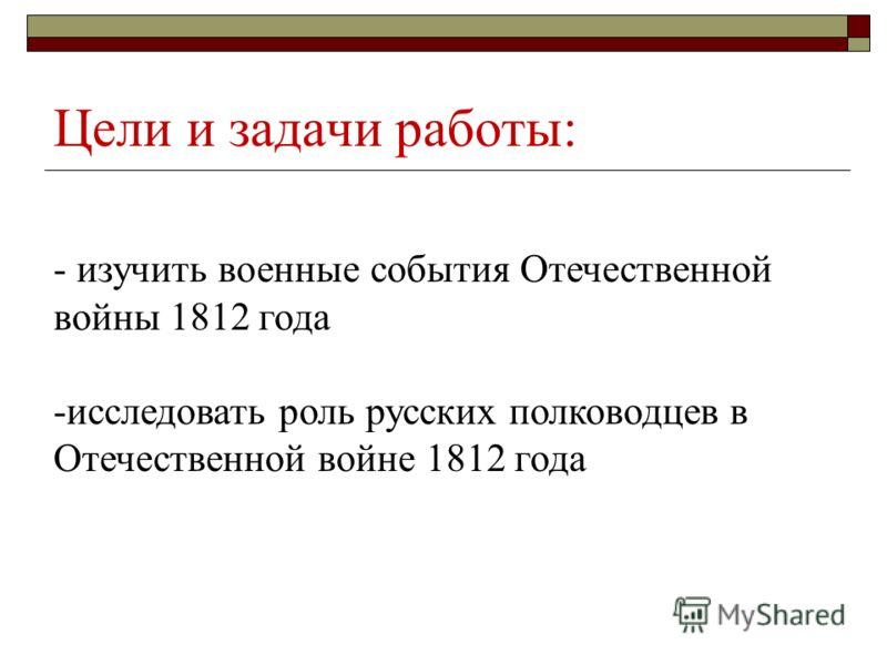 Цели и задачи работы: - изучить военные события Отечественной войны 1812 года -исследовать роль русских полководцев в Отечественной войне 1812 года