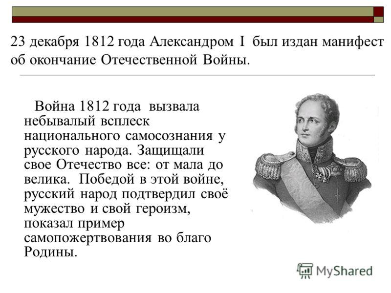 Война 1812 года вызвала небывалый всплеск национального самосознания у русского народа. Защищали свое Отечество все: от мала до велика. Победой в этой войне, русский народ подтвердил своё мужество и свой героизм, показал пример самопожертвования во б