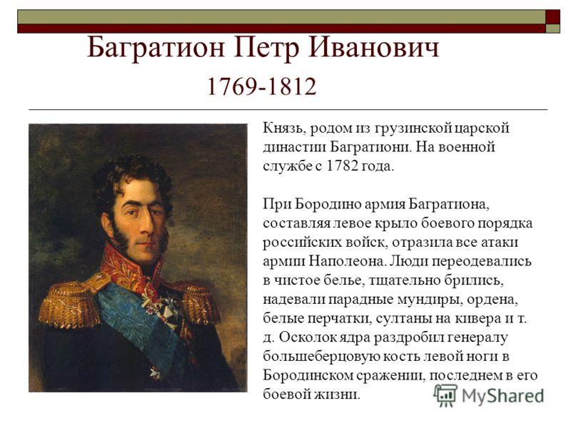 Багратион Петр Иванович 1769-1812 Князь, родом из грузинской царской династии Багратиони. На военной службе с 1782 года. При Бородино армия Багратиона, составляя левое крыло боевого порядка российских войск, отразила все атаки армии Наполеона. Люди п
