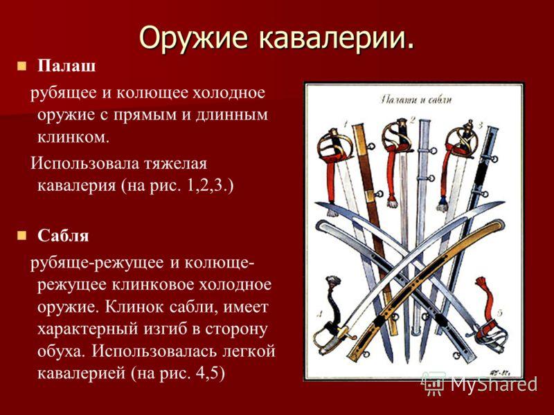 Оружие кавалерии. Палаш рубящее и колющее холодное оружие с прямым и длинным клинком. Использовала тяжелая кавалерия (на рис. 1,2,3.) Сабля рубяще-режущее и колюще- режущее клинковое холодное оружие. Клинок сабли, имеет характерный изгиб в сторону об