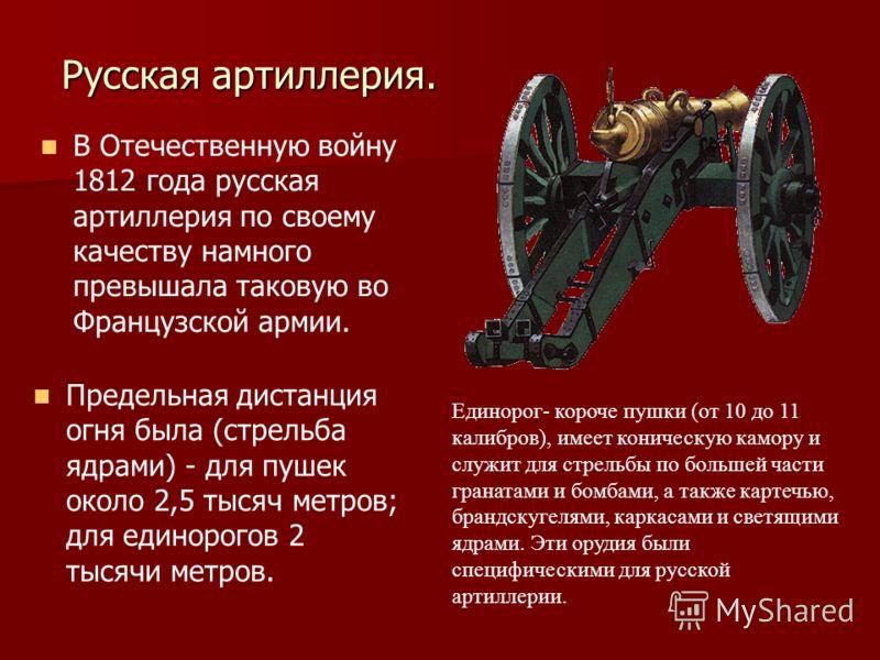 Русская артиллерия. В Отечественную войну 1812 года русская артиллерия по своему качеству намного превышала таковую во Французской армии. Предельная дистанция огня была (стрельба ядрами) - для пушек около 2,5 тысяч метров; для единорогов 2 тысячи мет