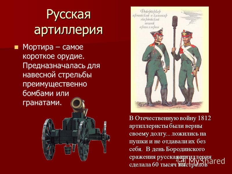 Русская артиллерия Мортира – самое короткое орудие. Предназначалась для навесной стрельбы преимущественно бомбами или гранатами. В Отечественную войну 1812 артиллеристы были верны своему долгу... ложились на пушки и не отдавали их без себя. В день Бо