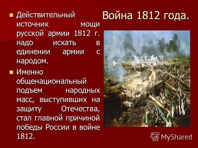Война 1812 года. Действительный источник мощи русской армии 1812 г. надо искать в единении армии с народом. Действительный источник мощи русской армии 1812 г. надо искать в единении армии с народом. Именно общенациональный подъем народных масс, высту