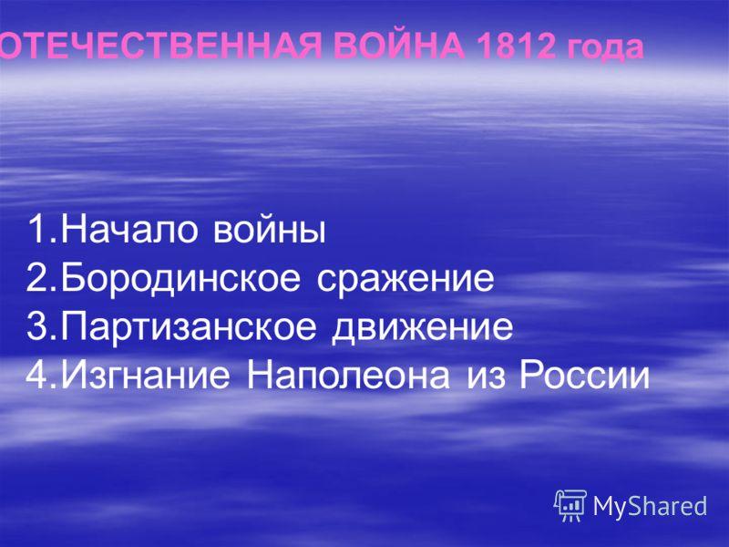 ОТЕЧЕСТВЕННАЯ ВОЙНА 1812 года 1.Начало войны 2.Бородинское сражение 3.Партизанское движение 4.Изгнание Наполеона из России