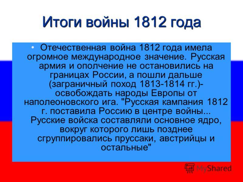 Итоги войны 1812 года Отечественная война 1812 года имела огромное международное значение. Русская армия и ополчение не остановились на границах России, а пошли дальше (заграничный поход 1813-1814 гг.)- освобождать народы Европы от наполеоновского иг