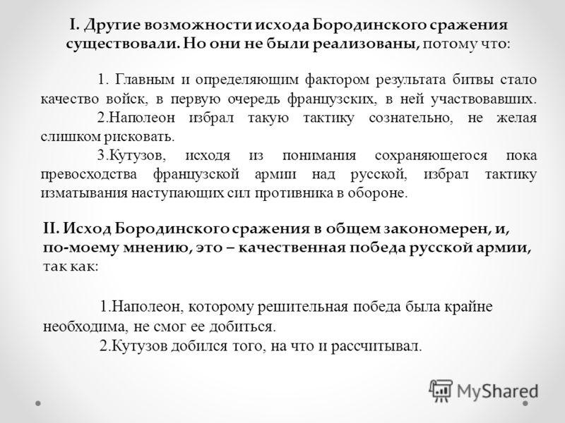 I. Другие возможности исхода Бородинского сражения существовали. Но они не были реализованы, потому что: 1. Главным и определяющим фактором результата битвы стало качество войск, в первую очередь французских, в ней участвовавших. 2.Наполеон избрал та