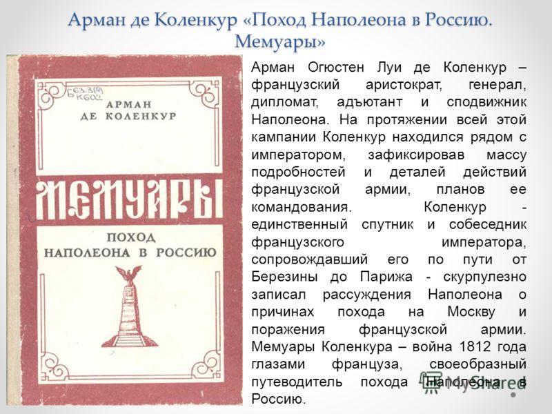 Арман де Коленкур «Поход Наполеона в Россию. Мемуары» Арман Огюстен Луи де Коленкур – французский аристократ, генерал, дипломат, адъютант и сподвижник Наполеона. На протяжении всей этой кампании Коленкур находился рядом с императором, зафиксировав ма