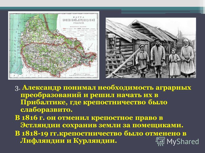 3. Александр понимал необходимость аграрных преобразований и решил начать их в Прибалтике, где крепостничество было слаборазвито. В 1816 г. он отменил крепостное право в Эстляндии сохранив земли за помещиками. В 1818-19 гг.крепостничество было отмене