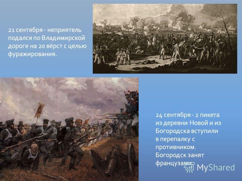 21 сентября - неприятель подался по Владимирской дороге на 20 вёрст с целью фуражирования. 24 сентября - 2 пикета из деревни Новой и из Богородска вступили в перепалку с противником. Богородск занят французами.