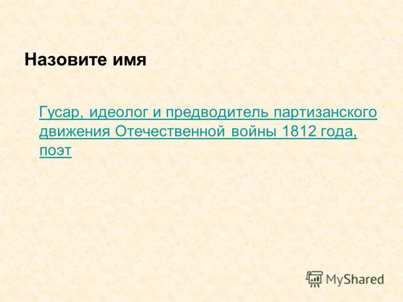 Назовите имя Гусар, идеолог и предводитель партизанского движения Отечественной войны 1812 года, поэт Гусар, идеолог и предводитель партизанского движения Отечественной войны 1812 года, поэт