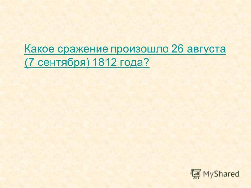 Какое сражение произошло 26 августа (7 сентября) 1812 года?Какое сражение произошло 26 августа (7 сентября) 1812 года?