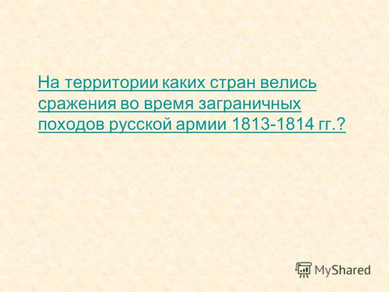 На территории каких стран велись сражения во время заграничных походов русской армии 1813-1814 гг.?На территории каких стран велись сражения во время заграничных походов русской армии 1813-1814 гг.?