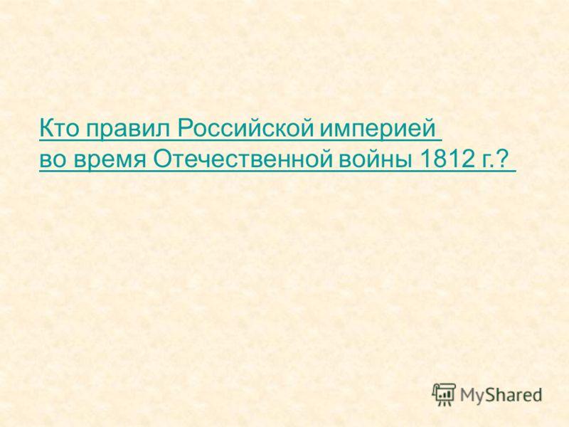 Кто правил Российской империей во время Отечественной войны 1812 г.?