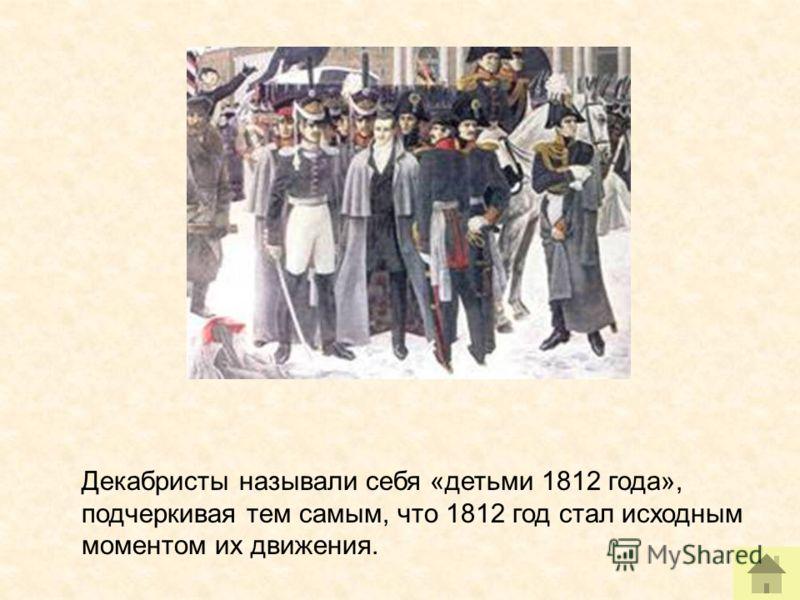 Декабристы называли себя «детьми 1812 года», подчеркивая тем самым, что 1812 год стал исходным моментом их движения.