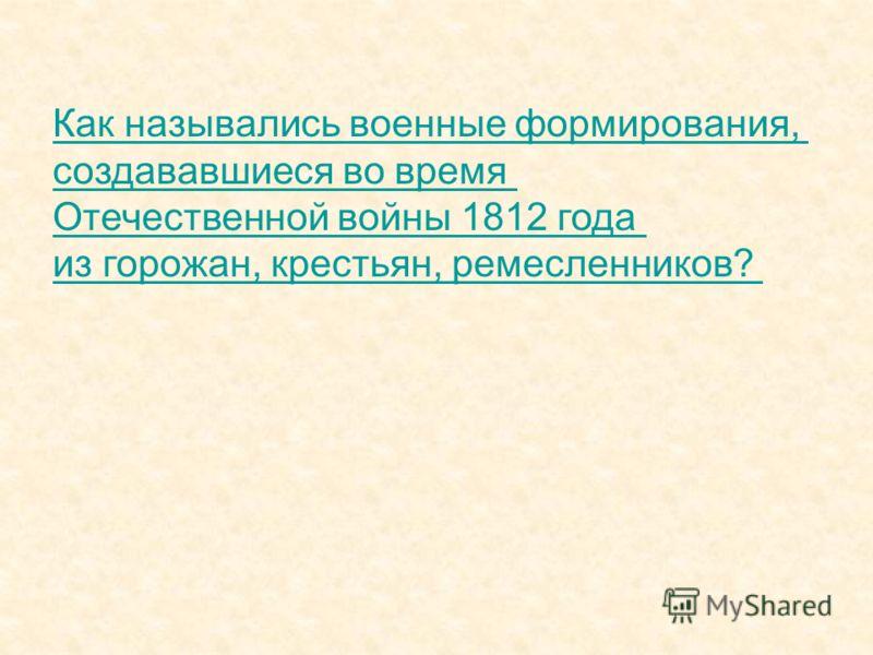 Как назывались военные формирования, создававшиеся во время Отечественной войны 1812 года из горожан, крестьян, ремесленников?