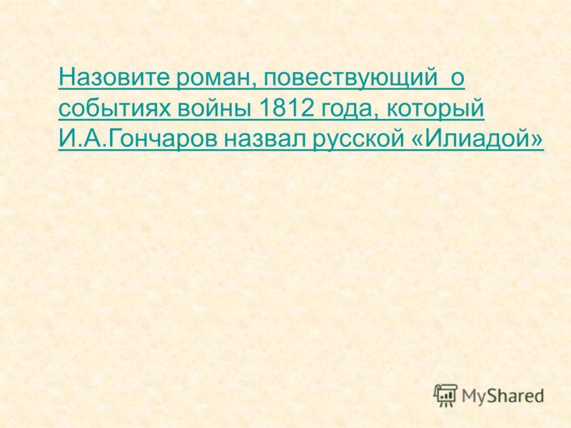 Назовите роман, повествующий о событиях войны 1812 года, который И.А.Гончаров назвал русской «Илиадой»