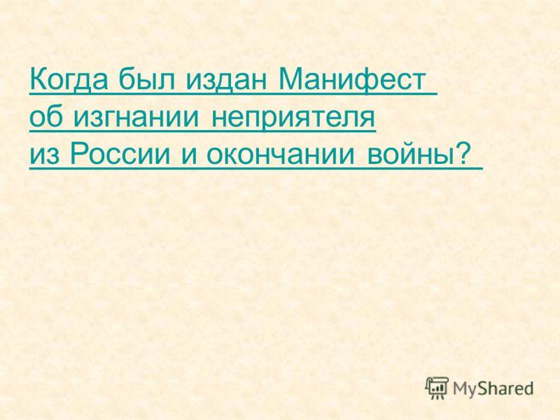 Когда был издан Манифест об изгнании неприятеля из России и окончании войны?