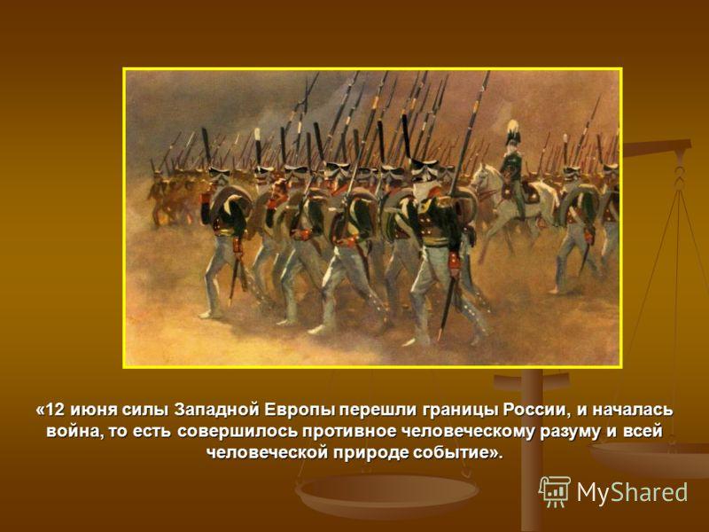 «12 июня силы Западной Европы перешли границы России, и началась война, то есть совершилось противное человеческому разуму и всей человеческой природе событие».