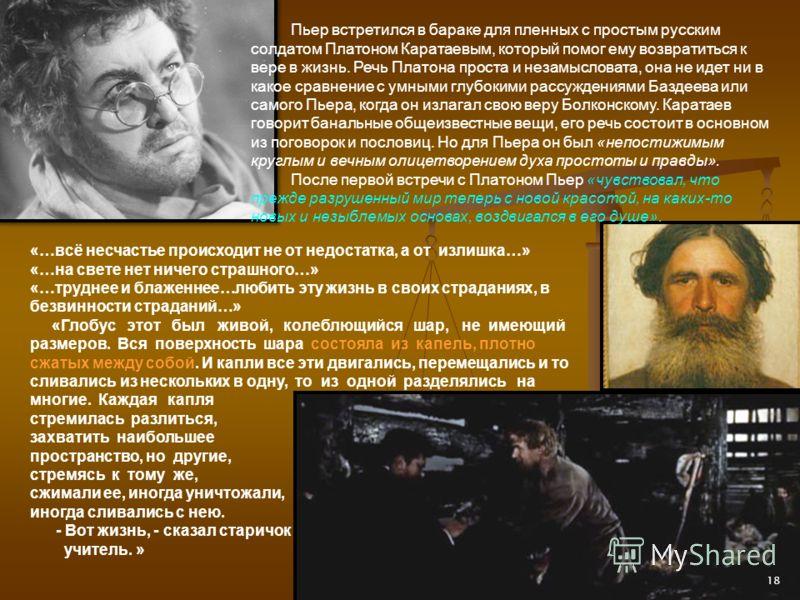 Пьер встретился в бараке для пленных с простым русским солдатом Платоном Каратаевым, который помог ему возвратиться к вере в жизнь. Речь Платона проста и незамысловата, она не идет ни в какое сравнение с умными глубокими рассуждениями Баздеева или са