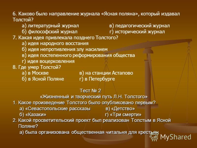 Тест 2 «Жизненный и творческий путь Л.Н. Толстого» 1. Какое произведение Толстого было опубликовано первым? а) «Севастопольские рассказы в) «Детство» б) «Казаки» г) «Три смерти» 2. Какой просветительский проект был реализован Толстым в Ясной Поляне?