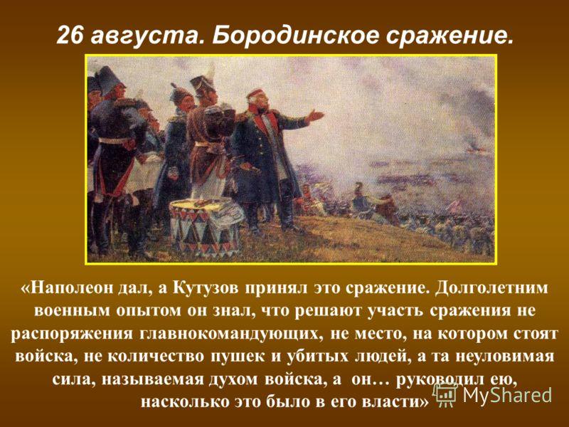 26 августа. Бородинское сражение. «Наполеон дал, а Кутузов принял это сражение. Долголетним военным опытом он знал, что решают участь сражения не распоряжения главнокомандующих, не место, на котором стоят войска, не количество пушек и убитых людей, а