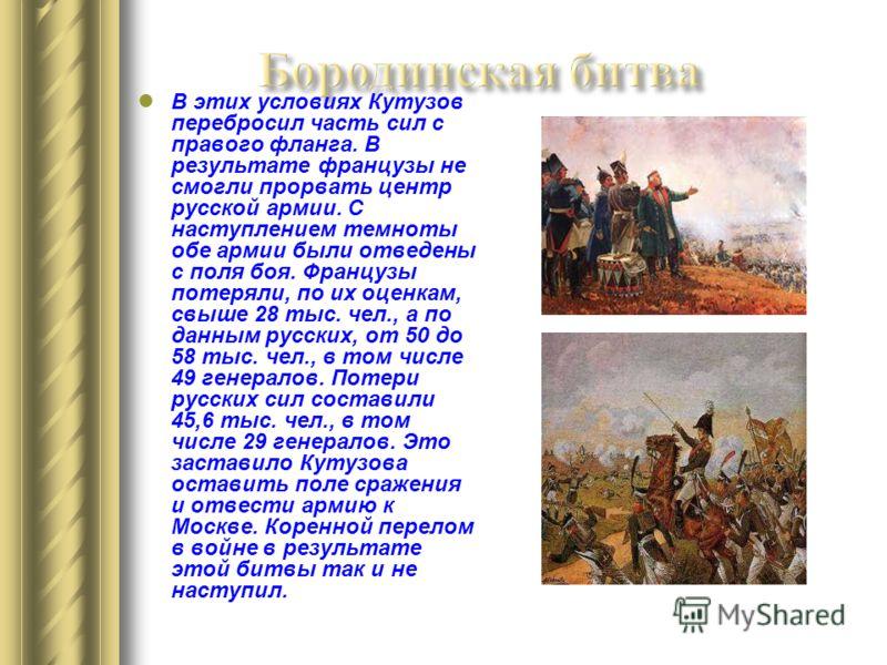 В этих условиях Кутузов перебросил часть сил с правого фланга. В результате французы не смогли прорвать центр русской армии. С наступлением темноты обе армии были отведены с поля боя. Французы потеряли, по их оценкам, свыше 28 тыс. чел., а по данным