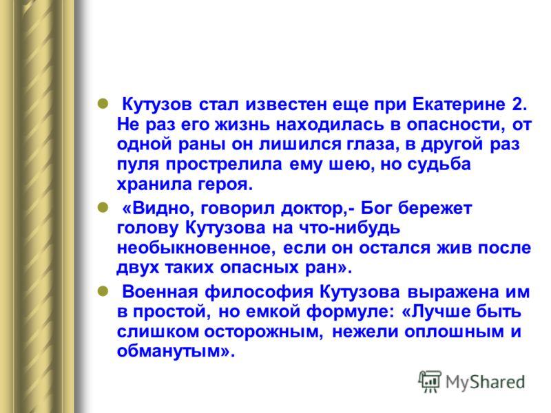 Кутузов стал известен еще при Екатерине 2. Не раз его жизнь находилась в опасности, от одной раны он лишился глаза, в другой раз пуля прострелила ему шею, но судьба хранила героя. «Видно, говорил доктор,- Бог бережет голову Кутузова на что-нибудь нео