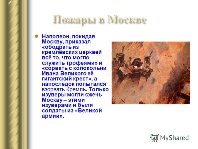 Наполеон, покидая Москву, приказал «ободрать из кремлёвских церквей всё то, что могло служить трофеями» и «сорвать с колокольни Ивана Великого её гигантский крест», а напоследок попытался взорвать Кремль. Только изуверы могли сжечь Москву – этими изу