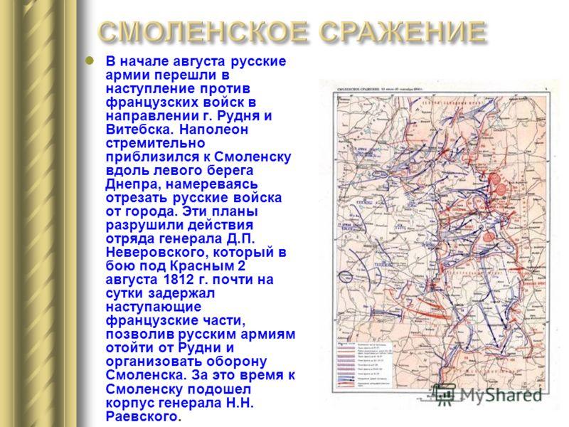 В начале августа русские армии перешли в наступление против французских войск в направлении г. Рудня и Витебска. Наполеон стремительно приблизился к Смоленску вдоль левого берега Днепра, намереваясь отрезать русские войска от города. Эти планы разруш