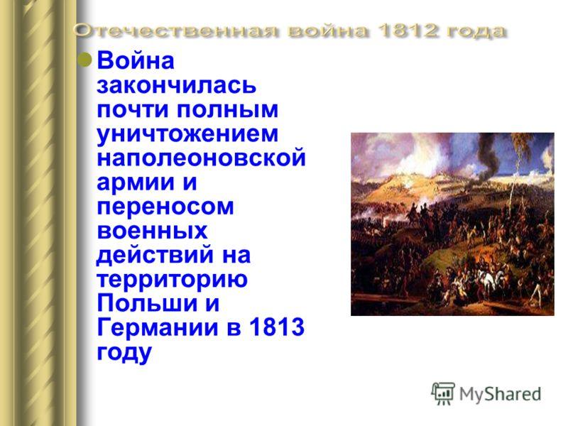 Война закончилась почти полным уничтожением наполеоновской армии и переносом военных действий на территорию Польши и Германии в 1813 году