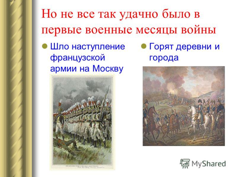 Но не все так удачно было в первые военные месяцы войны Шло наступление французской армии на Москву Горят деревни и города