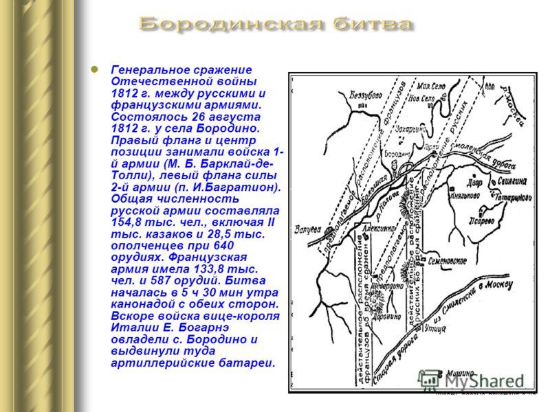 Генеральное сражение Отечественной войны 1812 г. между русскими и французскими армиями. Состоялось 26 августа 1812 г. у села Бородино. Правый фланг и центр позиции занимали войска 1- й армии (М. Б. Барклай-де- Толли), левый фланг силы 2-й армии (п. И