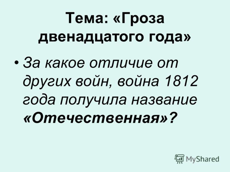 Тема: «Гроза двенадцатого года» За какое отличие от других войн, война 1812 года получила название «Отечественная»?