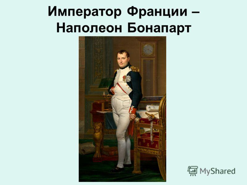 Император Франции – Наполеон Бонапарт
