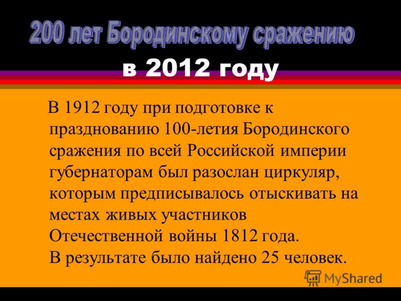 в 2012 году В 1912 году при подготовке к празднованию 100-летия Бородинского сражения по всей Российской империи губернаторам был разослан циркуляр, которым предписывалось отыскивать на местах живых участников Отечественной войны 1812 года. В результ